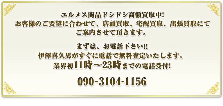 ブランドソムリエ伊澤によるエルメス商品ドシドシ高額買取中!お客様のご要望に合わせて、店頭買取、宅配買取、出張買取にてご案内させて頂きます。まずは、お電話下さい!!SBBT社長 伊澤喜久男がすぐにお電話で無料査定!!業界初11時~23時までの電話受付!090-3104-1156 お仕事後でも大丈夫です!